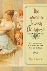 The Invisible Jewish Budapest: Metropolitan Culture at the Fin de Siècle (George L. Mosse Series in the History of European Culture, Sexuality, and Ideas) Cover Image