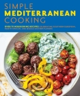 The Simple Mediterranean Cookbook: Over 100 Nourishing Recipes Celebrating Southern European, North African, and Middle Eastern Flavors Cover Image