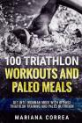 100 TRIATHLON WORKOUTS And PALEO MEALS: GET INTO IRONMAN MODE WITH INTENSE TRIATHLON TRAINING And PALEO NUTRITION Cover Image
