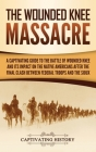 The Wounded Knee Massacre: A Captivating Guide to the Battle of Wounded Knee and Its Impact on the Native Americans after the Final Clash between Cover Image