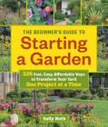 The Beginner's Guide to Starting a Garden: 326 Fast, Easy, Affordable Ways to Transform Your Yard One Project at a Time Cover Image