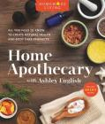 Homemade Living: Home Apothecary with Ashley English: All You Need to Know to Create Natural Health and Body Care Products Cover Image