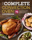 The Complete Convection Oven Cookbook: 75 Essential Recipes and Easy Cooking Techniques for Any Convection Oven Cover Image