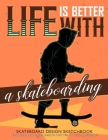 Life is Better with A Skateboarding Skateboard Design Sketchbook: V.2 An Activity Book for Creative Your Own Skateboard Blank Template Design Ready to Cover Image