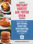 Essential Instant Vortex Air Fryer Oven Cookbook: 100 Recipes for Air Frying, Roasting, Dehydrating, Rotisserie and More Cover Image