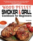 Wood Pellet Smoker and Grill Cookbook for Beginners: The Ultimate Wood Pellet Smoker and Grill Cookbook, Use This Ultimate Guide for Smoking Meat, Fis Cover Image