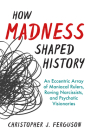 How Madness Shaped History: An Eccentric Array of Maniacal Rulers, Raving Narcissists, and Psychotic Visionaries Cover Image