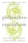 Philanthrocapitalism: How the Rich Can Save the World Cover Image