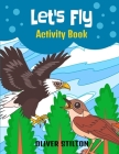 Let's Fly Activity Book: The Perfect Book for Never-Bored Kids. A Funny Workbook with Word Search, Rewriting Dots Exercises, Word to Picture Ma Cover Image