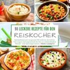 98 leckere Rezepte für den Reiskocher: Sammelband mit insgesamt 98 leckeren Gerichten Von vegan und vegetarisch bis hin zu schmackhaften Fleisch- und Cover Image