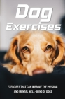 Dog Exercises: Exercises That Can Improve The Physical And Mental Well-Being Of Dogs: And Exercises To Make Happy Your Puppy Cover Image