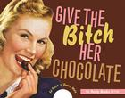 Give the Bitch Her Chocolate: The Feisty Foodie Edition Cover Image