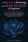 Third Eye Awakening and Reiki Healing for Beginners: How to Attain Spiritual Enlightenment, Trascendence and Higher Consciousness to Improve Psychic A Cover Image