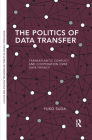 The Politics of Data Transfer: Transatlantic Conflict and Cooperation Over Data Privacy (Routledge Studies in Global Information) Cover Image