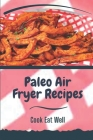 Paleo Air Fryer Recipes: Cook Eat Well: Paleo Cauliflower Air Fryer Recipes Cover Image