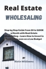 Real Estate Wholesaling: Step by Step Guide From $0 to $100K a Month with Real Estate Wholesaling - Learn How to Invest in Real Estate even on Cover Image