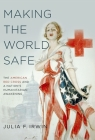 Making the World Safe: The American Red Cross and a Nation's Humanitarian Awakening Cover Image
