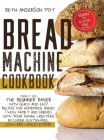 Bread Machine Cookbook: Perfect For The Beginner Baker with Quick and Easy Recipes for Homemade Bread - WOW Family and Friends With Your Bakin Cover Image
