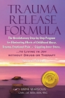Trauma Release Formula: The Revolutionary Step-By-Step Program for Eliminating Effects of Childhood Abuse, Trauma, Emotional Pain, and Crippli Cover Image