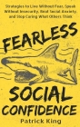 Fearless Social Confidence: Strategies to Live Without Insecurity, Speak Without Fear, Beat Social Anxiety, and Stop Caring What Others Think Cover Image