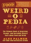 Food Weird-o-Pedia: The Ultimate Book of Surprising, Strange, and Incredibly Bizarre Facts about Food and Drink Cover Image