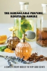 The Remarkable Perfume Recipes To Admire: A Complete Recipe Book Of The Very Good Scents: How To Create Your Own Perfume Recipes Cover Image