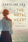 The Metal Heart: A Novel of Love and Valor in World War II Cover Image