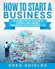 How to Start a Business: The Ultimate Step-By-Step Guide to Starting a Small Business from Business Plan to Scaling up + LLC Cover Image