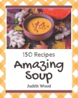 150 Amazing Soup Recipes: A Soup Cookbook for All Generation Cover Image