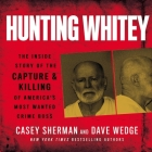 Hunting Whitey Lib/E: The Inside Story of the Capture & Killing of America's Most Wanted Crime Boss Cover Image