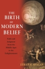 The Birth of Modern Belief: Faith and Judgment from the Middle Ages to the Enlightenment Cover Image