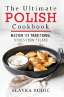 The Ultimate Polish Cookbook: Master 111 Traditional Dishes From Poland Cover Image