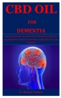 Cbd Oil For Dementia: Essential Remedies And Alternative Therapies For Memory Loss And All You Need To Know About Using CBD Oil To Cure Deme Cover Image