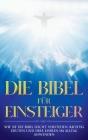 Die Bibel für Einsteiger: Wie Sie die Bibel leicht verstehen, richtig deuten und ihre Lehren im Alltag anwenden Cover Image