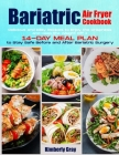 Bariatric Air Fryer Cookbook: Delicious and Easy Recipes to Enjoy the Crispness and Keep the Weight Off + 14-Day Meal Plan to Stay Safe Before and A Cover Image