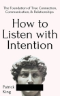 How to Listen with Intention: The Foundation of True Connection, Communication, and Relationships Cover Image