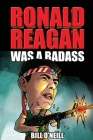 Ronald Reagan Was A Badass: Crazy But True Stories About The United States' 40th President Cover Image