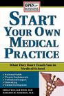 Start Your Own Medical Practice: A Guide to All the Things They Don't Teach You in Medical School about Starting Your Own Practice (Open for Business) Cover Image