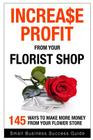 Increase Profit from Your Florist Shop: 145 easy ways to make more money from your flower shop Cover Image