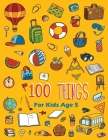 100 Things For Kids Age 5: Easy Learning with Fun For Improve fine skills for Kids boys and girls Cover Image