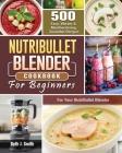 NutriBullet Blender Cookbook: 500 Easy, Vibrant & Mouthwatering Smoothie Recipes for Your NutriBullet Blender Cover Image