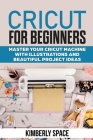 Cricut for Beginners: Master your Cricut Machine with Illustrations and Beautiful Project Ideas Cover Image