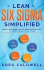 Lean Six Sigma: Simplified - How to Implement The Six Sigma Methodology to Improve Quality and Speed (Lean Guides with Scrum, Sprint, Cover Image