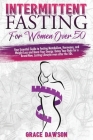 Intermittent Fasting For Women Over 50: Your Essential Guide to Fasting Metabolism, Hormones, Weight Loss and Boost Your Energy. Detox Your Body for a Cover Image