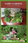 Fairy Garden for Beginners: Do-It-Yourself Guide To Creating A Fairy Garden Cover Image