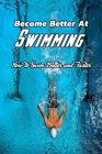 Become Better At Swimming: How to Swim Better and Faster: How to Swim Better Cover Image