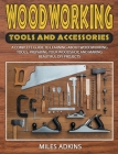 Woodworking Tools and Accessories: A Complete Guide to Learning about Woodworking Tools, Preparing Your Woodshop, and Making Beautiful DIY Projects Cover Image
