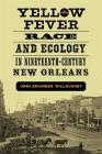 Yellow Fever, Race, and Ecology in Nineteenth-Century New Orleans (Natural World of the Gulf South) Cover Image