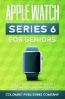 Apple Watch Series 6 For Seniors: The Ultimate Guide to Master Apple Watch 6 and WatchOS 7 Cover Image