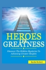 Heroes of Greatness: Discover The Hidden Mysteries To Achieving Greater Heights Cover Image